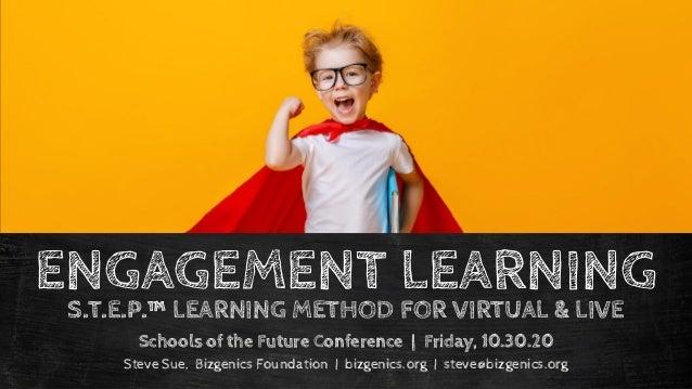 ENGAGEMENT LEARNING Schools of the Future Conference | Friday, 10.30.20 Steve Sue, Bizgenics Foundation | bizgenics.org | ...