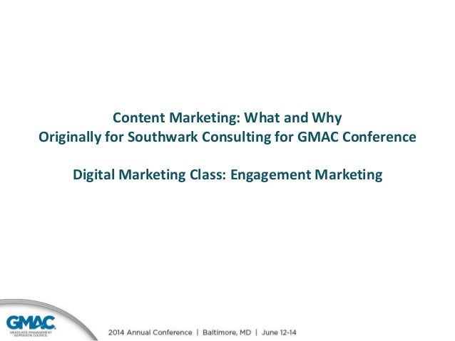 Content Marketing: What and Why Originally for Southwark Consulting for GMAC Conference Digital Marketing Class: Engagemen...