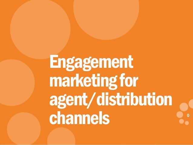 0 eDynamic, Friday, May 2, 2014 0 Engagement marketingfor agent/distribution channels
