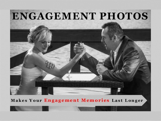 ENGAGEMENT PHOTOSM a k e s Y o u r Engagement Memories L a s t L o n g e r
