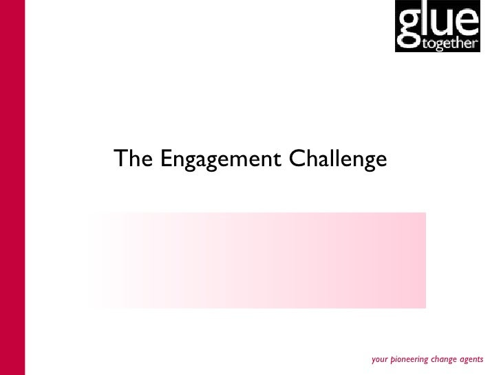 The Engagement Challenge                      your pioneering change agents