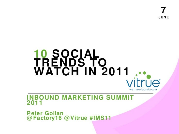 JUNE 7 INBOUND MARKETING SUMMIT 2011 Peter Gollan @Factory16 @Vitrue #IMS11 10  SOCIAL TRENDS TO WATCH IN 2011