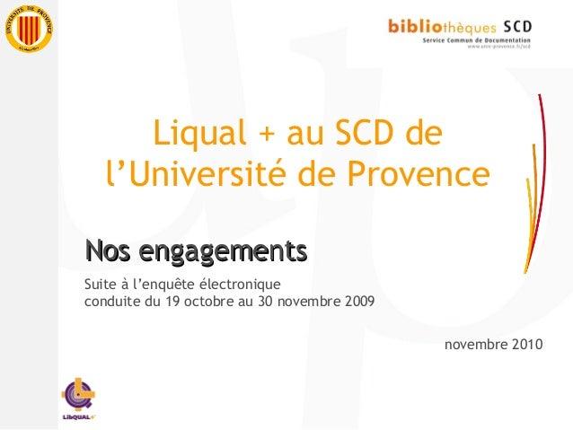 Liqual + au SCD de l'Université de Provence Nos engagementsNos engagements Suite à l'enquête électronique conduite du 19 o...