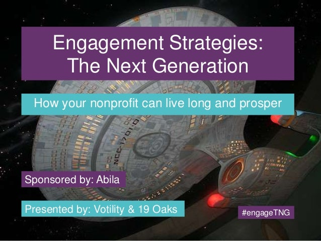 Engagement Strategies:  The Next Generation  How your nonprofit can live long and prosper  Sponsored by: Abila  Presented ...
