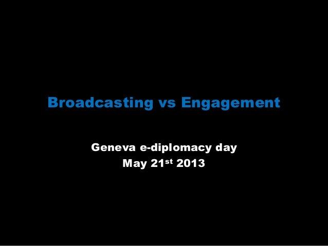 Broadcasting vs EngagementGeneva e-diplomacy dayMay 21st 2013