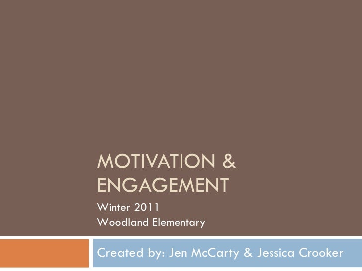 MOTIVATION & ENGAGEMENT Created by: Jen McCarty & Jessica Crooker Winter 2011 Woodland Elementary