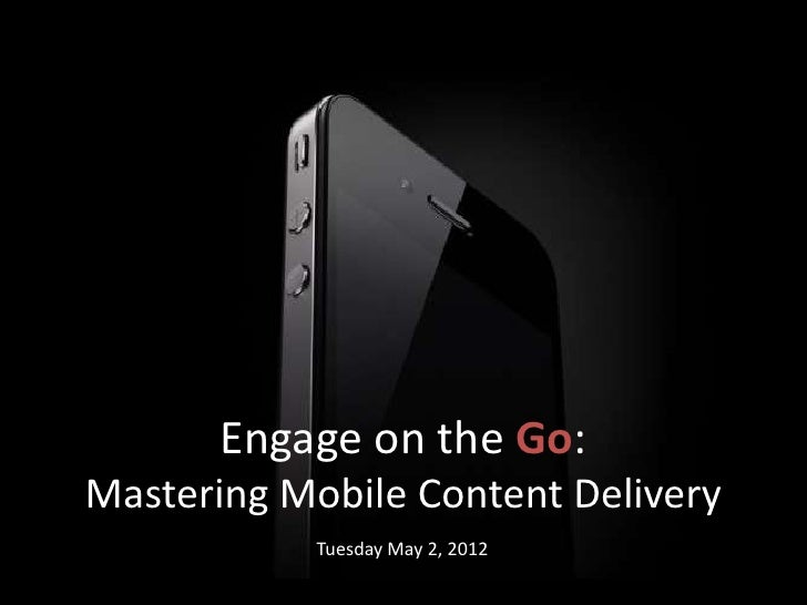 Engage on the Go:Mastering Mobile Content Delivery            Tuesday May 2, 2012