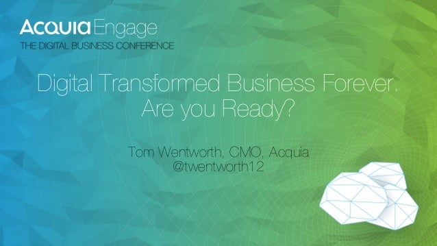 Digital Transformed Business Forever.  Are you Ready?  Tom Wentworth, CMO, Acquia  @twentworth12
