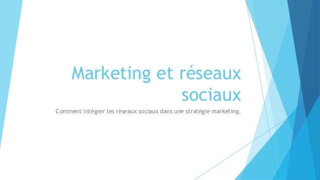 Marketing et réseaux sociaux Comment intégrer les réseaux sociaux dans une stratégie marketing.