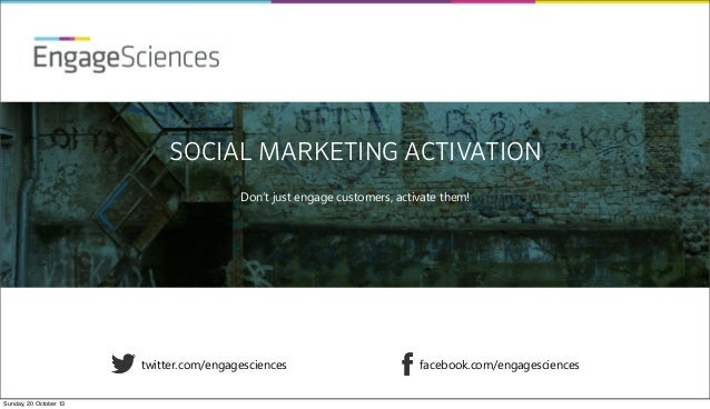 EngageSciences SOCIAL MARKETING ACTIVATION Don't just engage customers, activate them!  twitter.com/engagesciences Sunday,...