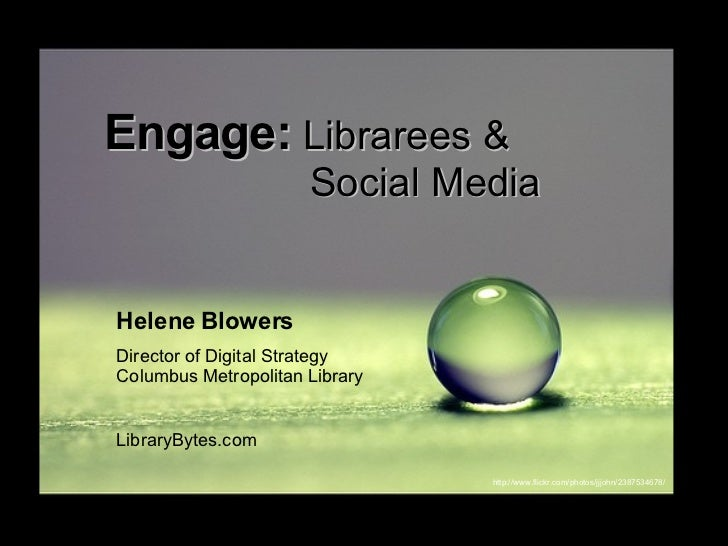 Engage:  Librarees &    Social Media Helene Blowers Director of Digital Strategy Columbus Metropolitan Library LibraryByte...