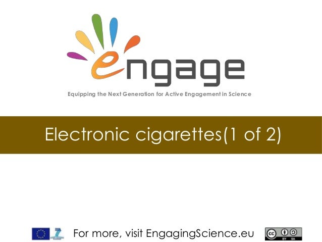 For more, visit EngagingScience.eu Electronic cigarettes(1 of 2) Equipping the Next Generation for Active Engagement in Sc...