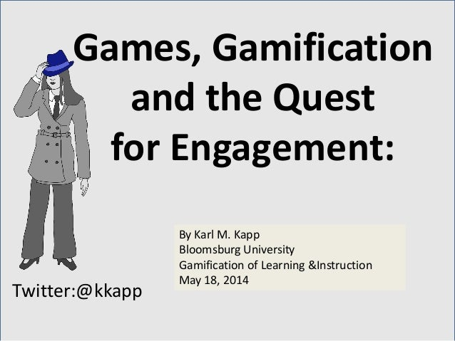 Twitter:@kkapp By Karl M. Kapp Bloomsburg University Gamification of Learning &Instruction May 18, 2014 Games, Gamificatio...