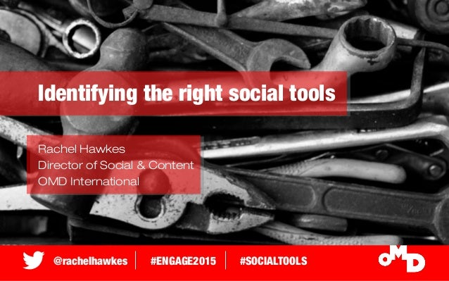 @rachelhawkes #ENGAGE2015 #SOCIALTOOLS Identifying the right social tools Rachel Hawkes Director of Social & Content OMD I...