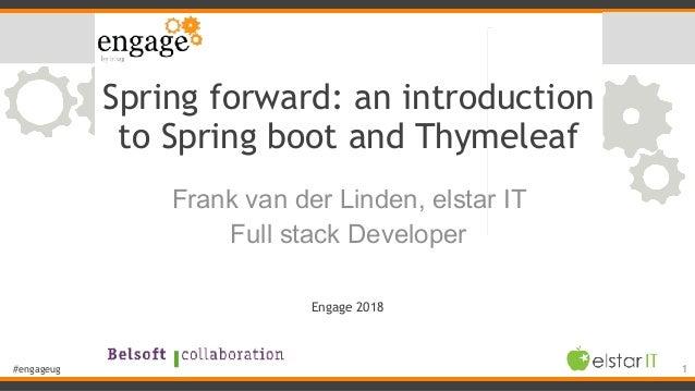 #engageug Spring forward: an introduction to Spring boot and Thymeleaf Frank van der Linden, elstar IT Full stack Develope...