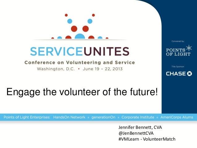 Engage the volunteer of the future!Jennifer Bennett, CVA@JenBennettCVA#VMLearn - VolunteerMatch