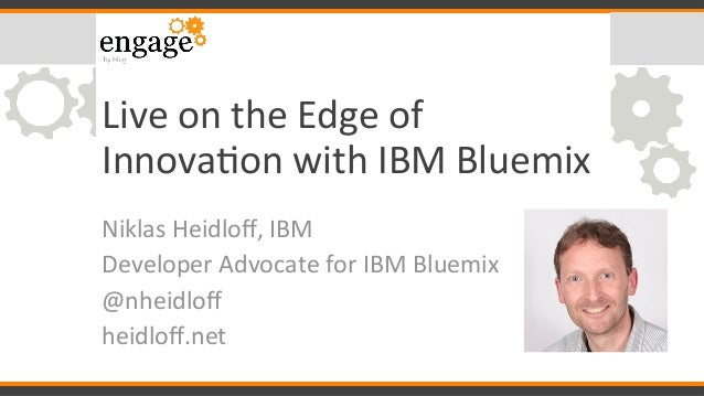 Live	on	the	Edge	of	 Innova0on	with	IBM	Bluemix	 Niklas	Heidloff,	IBM	 Developer	Advocate	for	IBM	Bluemix	 @nheidloff	 heidl...
