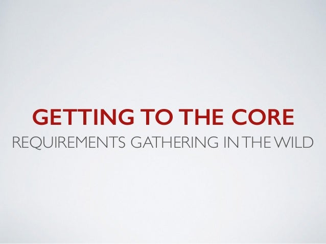 GETTING TO THE CORE REQUIREMENTS GATHERING INTHE WILD