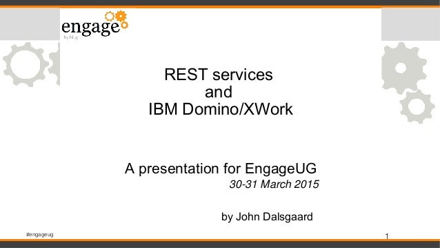 #engageug 1 REST services and IBM Domino/XWork A presentation for EngageUG 30-31 March 2015 by John Dalsgaard