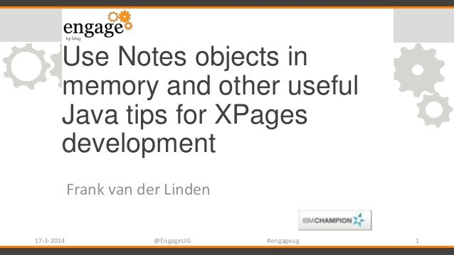 Use Notes objects in memory and other useful Java tips for XPages development Frank van der Linden 17-3-2014 @EngageUG #en...
