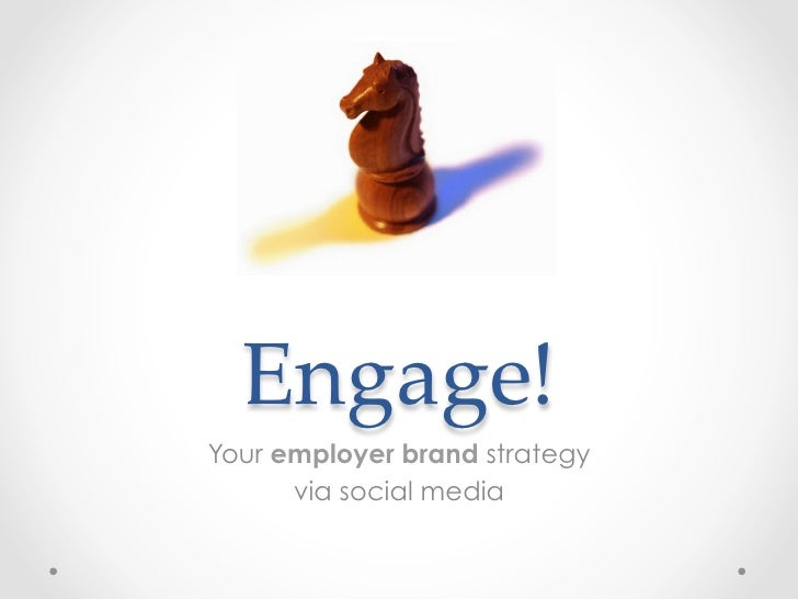 Engage!Your employer brand strategy      via social media
