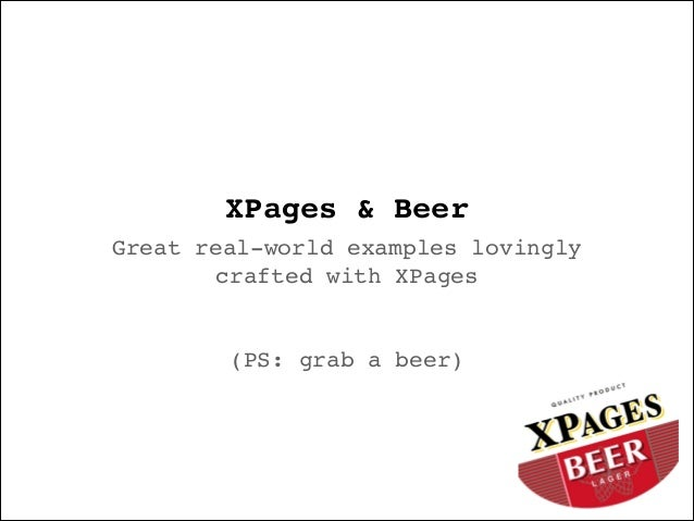 XPages & Beer Great real-world examples lovingly crafted with XPages! ! ! (PS: grab a beer)