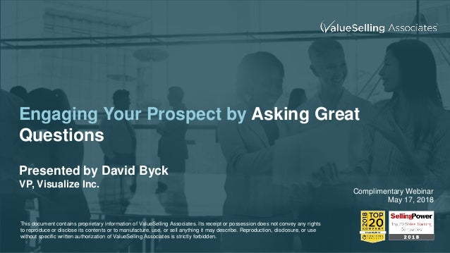 Engaging Your Prospect by Asking Great Questions Presented by David Byck VP, Visualize Inc. Complimentary Webinar May 17, ...