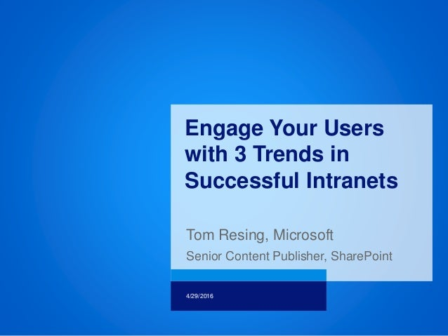 Tom Resing, Microsoft Senior Content Publisher, SharePoint 4/29/2016 Engage Your Users with 3 Trends in Successful Intrane...