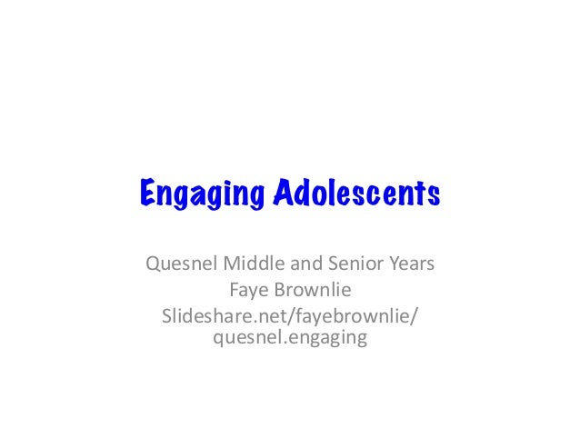 Engaging Adolescents QuesnelMiddleandSeniorYears FayeBrownlie Slideshare.net/fayebrownlie/ quesnel.engaging