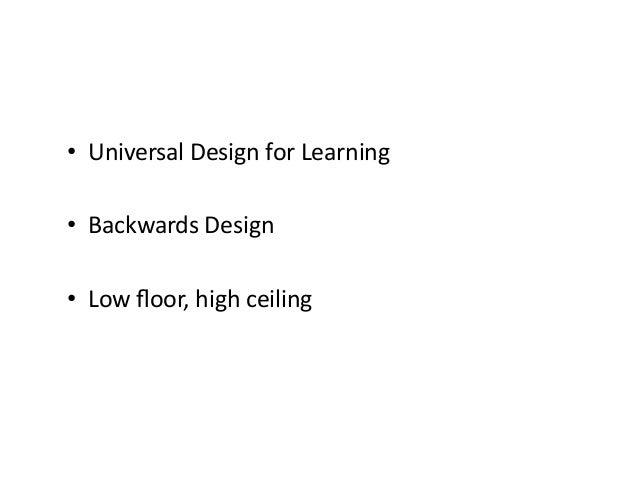 • UniversalDesignforLearning • BackwardsDesign • Lowfloor,highceiling