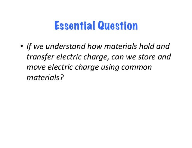 Essential Question • Ifweunderstandhowmaterialsholdand transferelectriccharge,canwestoreand moveelectricc...