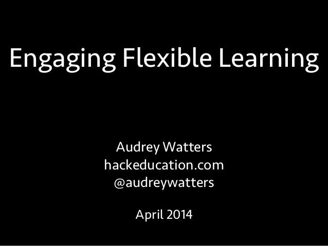 Engaging Flexible Learning Audrey Watters hackeducation.com @audreywatters April 2014