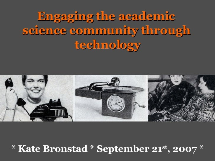 * Kate Bronstad * September 21 st , 2007 * Engaging the academic  science community through  technology