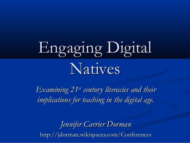 Engaging DigitalEngaging Digital NativesNatives Examining 21Examining 21stst century literacies and theircentury literacie...