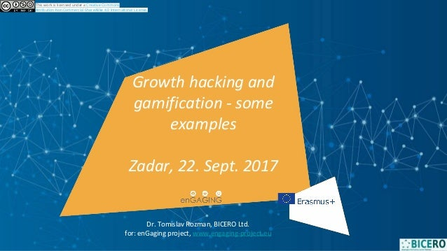 Growth hacking and gamification - some examples Zadar, 22. Sept. 2017 This work is licensed under a Creative Commons Attri...