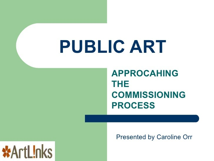 PUBLIC ART APPROCAHING THE COMMISSIONING PROCESS Presented by Caroline Orr