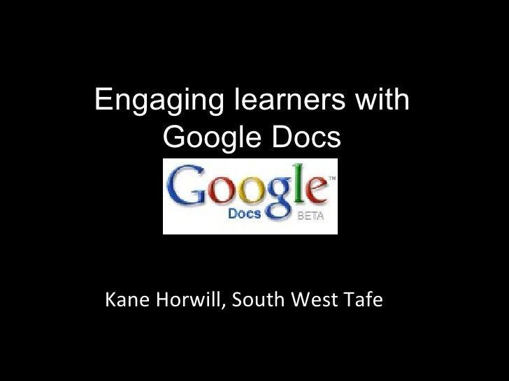 Engaging learners with Google Docs Kane Horwill, South West Tafe
