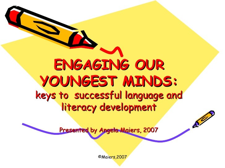 ENGAGING OUR YOUNGEST MINDS: keys to  successful language and literacy development Presented by Angela Maiers, 2007