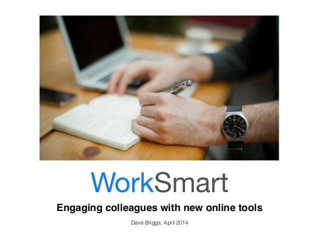 WorkSmart  Engaging colleagues with new online tools!  !  Dave Briggs, April 2014