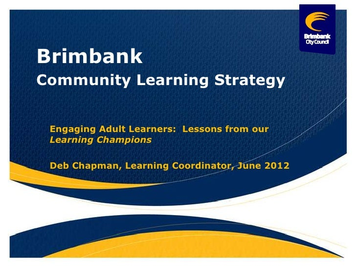 BrimbankCommunity Learning Strategy Engaging Adult Learners: Lessons from our Learning Champions Deb Chapman, Learning Coo...