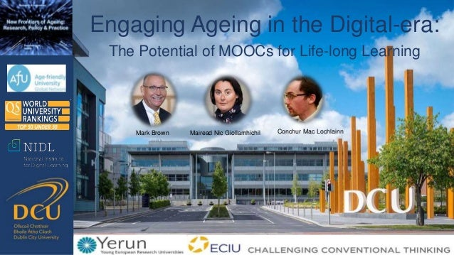 Engaging Ageing in the Digital-era: The Potential of MOOCs for Life-long Learning Mark Brown Mairead Nic Giollamhichil Con...