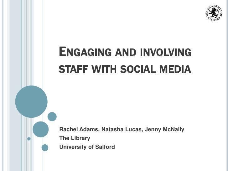 ENGAGING AND INVOLVINGSTAFF WITH SOCIAL MEDIARachel Adams, Natasha Lucas, Jenny McNallyThe LibraryUniversity of Salford