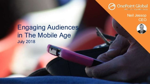 Neil Jessop CEO Engaging Audiences in The Mobile Age July 2018