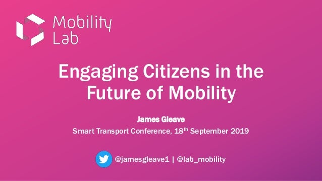 Engaging Citizens in the Future of Mobility James Gleave Smart Transport Conference, 18th September 2019 @jamesgleave1 | @...