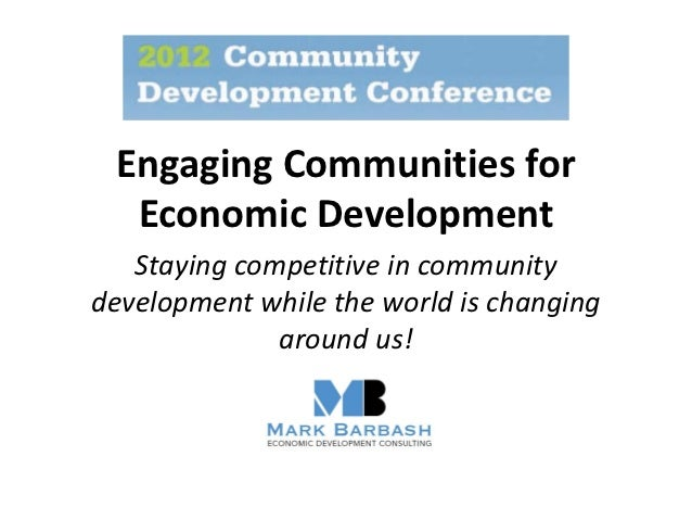 Engaging Communities for  Economic Development   Staying competitive in communitydevelopment while the world is changing  ...