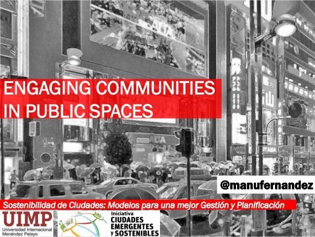 Sostenibilidad de Ciudades: Modelos para una mejor Gestión y Planificación @manufernandez ENGAGING COMMUNITIES IN PUBLIC S...