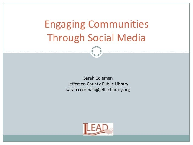 Engaging Communities Through Social Media Sarah Coleman Jefferson County Public Library sarah.coleman@jeffcolibrary.org