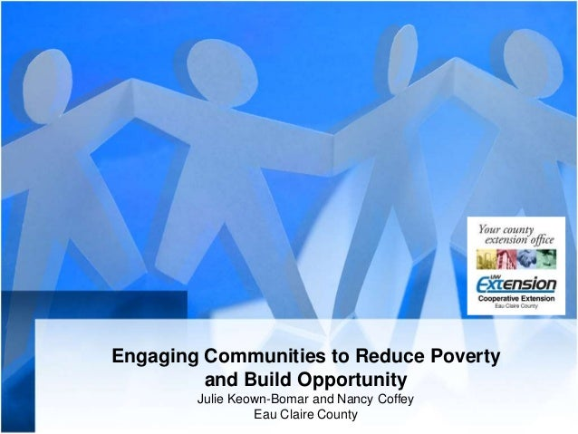 Engaging Communities to Reduce Poverty and Build Opportunity Julie Keown-Bomar and Nancy Coffey Eau Claire County