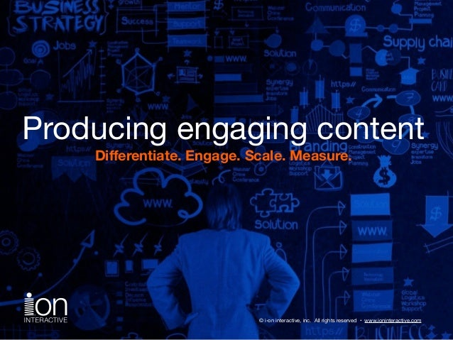 Producing engaging content  Differentiate. Engage. Scale. Measure.  © i-on interactive, inc. All rights reserved • www.ion...