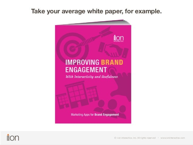 Take your average white paper, for example.  © i-on interactive, inc. All rights reserved • www.ioninteractive.com  © i-on...
